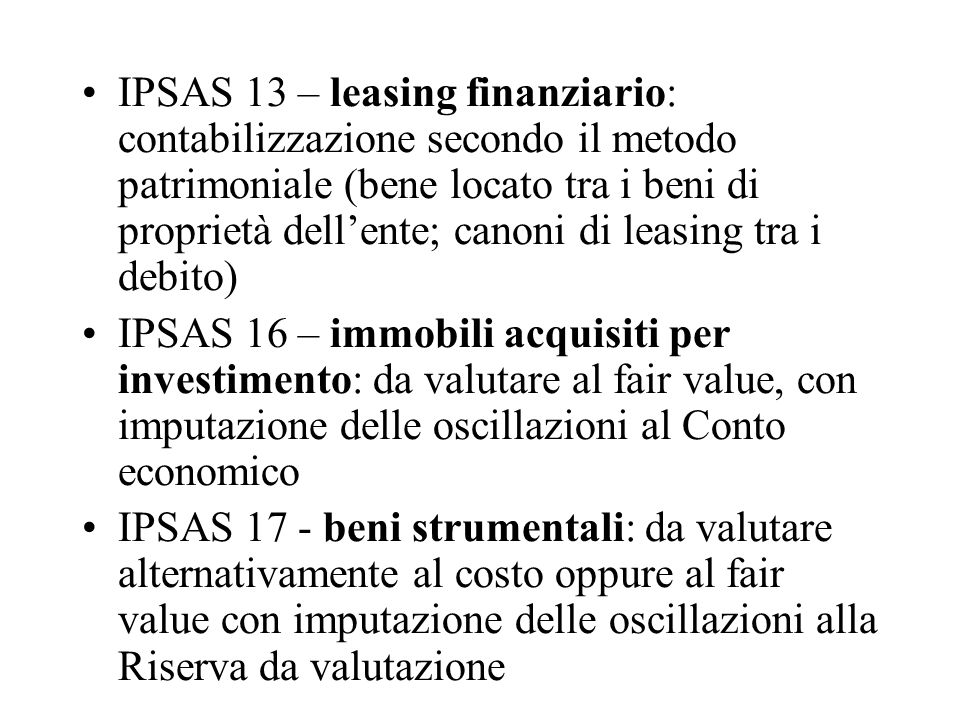 IPSAS 13 – leasing finanziario: contabilizzazione secondo il metodo patrimoniale (bene locato tra i beni di proprietà dell'ente; canoni di leasing tra i debito) IPSAS 16 – immobili acquisiti per investimento: da valutare al fair value, con imputazione delle oscillazioni al Conto economico IPSAS 17 - beni strumentali: da valutare alternativamente al costo oppure al fair value con imputazione delle oscillazioni alla Riserva da valutazione