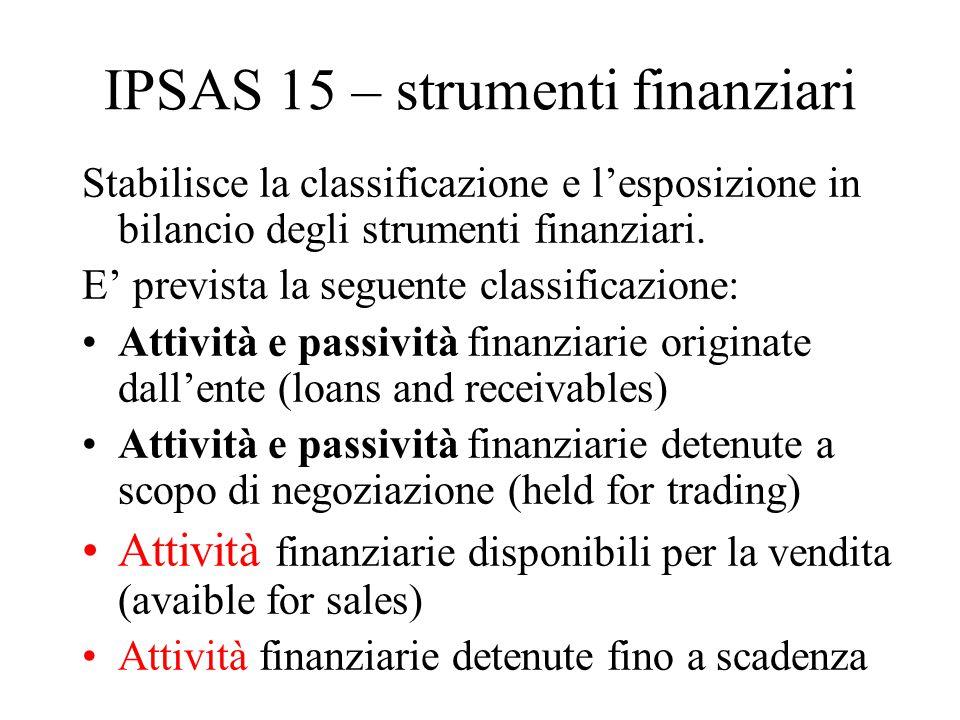 IPSAS 15 – strumenti finanziari Stabilisce la classificazione e l'esposizione in bilancio degli strumenti finanziari. E' prevista la seguente classifi