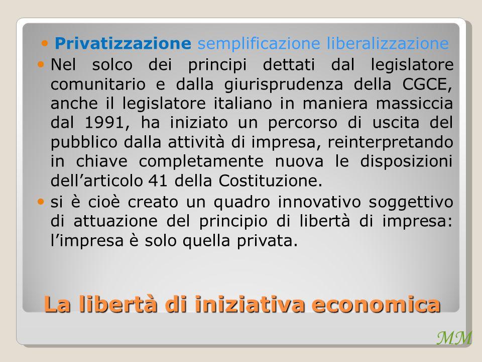 MM La libertà di iniziativa economica Privatizzazione semplificazione liberalizzazione Nel solco dei principi dettati dal legislatore comunitario e da
