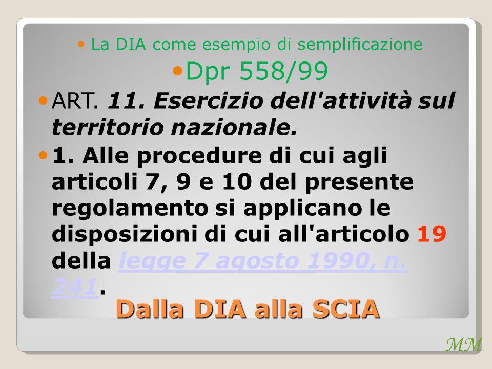MM Dalla DIA alla SCIA La DIA come esempio di semplificazione Dpr 558/99 ART. 11. Esercizio dell'attività sul territorio nazionale. 1. Alle procedure