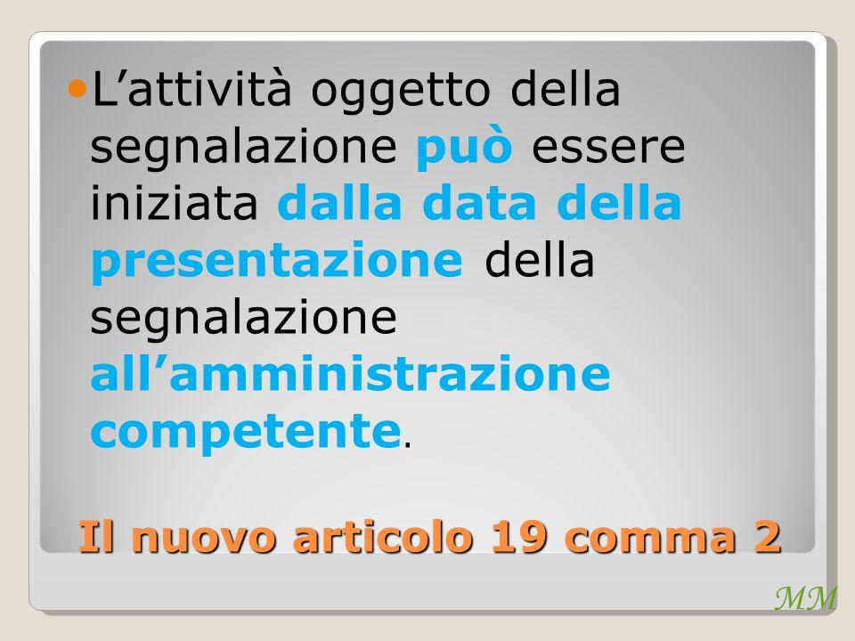 MM Il nuovo articolo 19 comma 2 L'attività oggetto della segnalazione può essere iniziata dalla data della presentazione della segnalazione all'amministrazione competente.