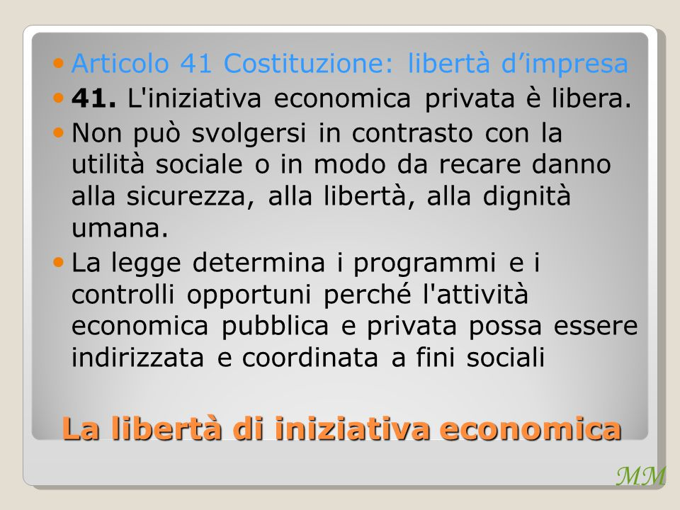 MM La libertà di iniziativa economica Articolo 41 Costituzione: libertà d'impresa 41. L'iniziativa economica privata è libera. Non può svolgersi in co