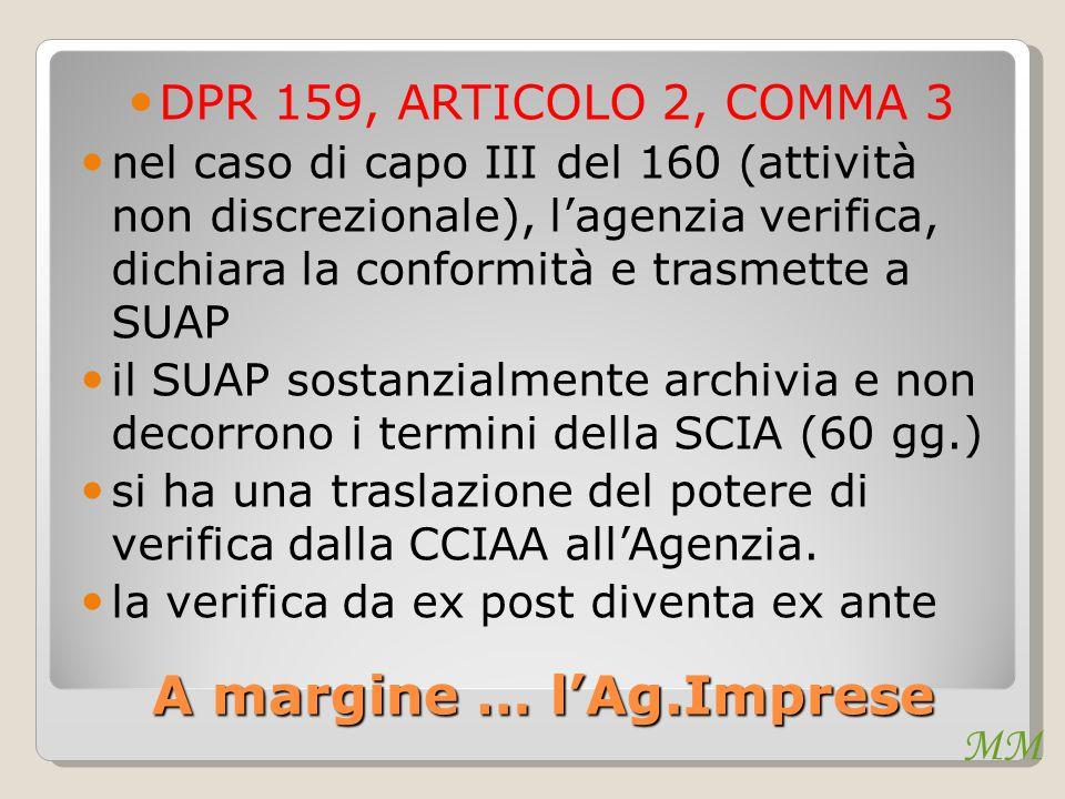 MM A margine … l'Ag.Imprese DPR 159, ARTICOLO 2, COMMA 3 nel caso di capo III del 160 (attività non discrezionale), l'agenzia verifica, dichiara la conformità e trasmette a SUAP il SUAP sostanzialmente archivia e non decorrono i termini della SCIA (60 gg.) si ha una traslazione del potere di verifica dalla CCIAA all'Agenzia.