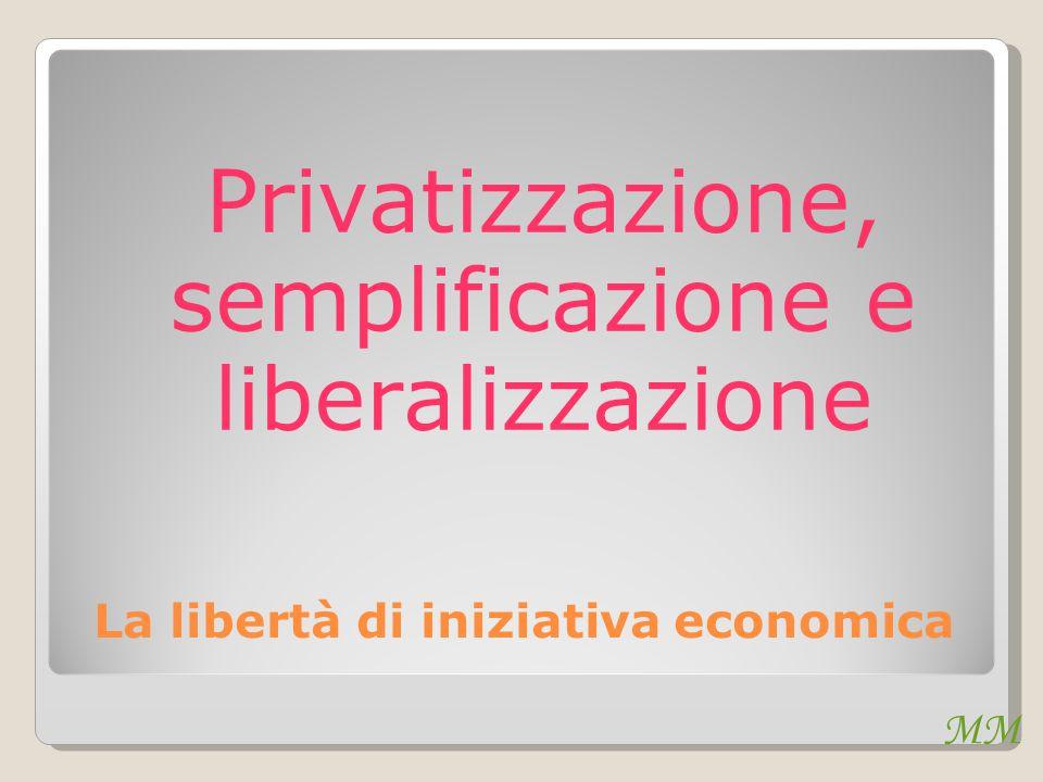 La libertà di iniziativa economica Privatizzazione, semplificazione e liberalizzazione