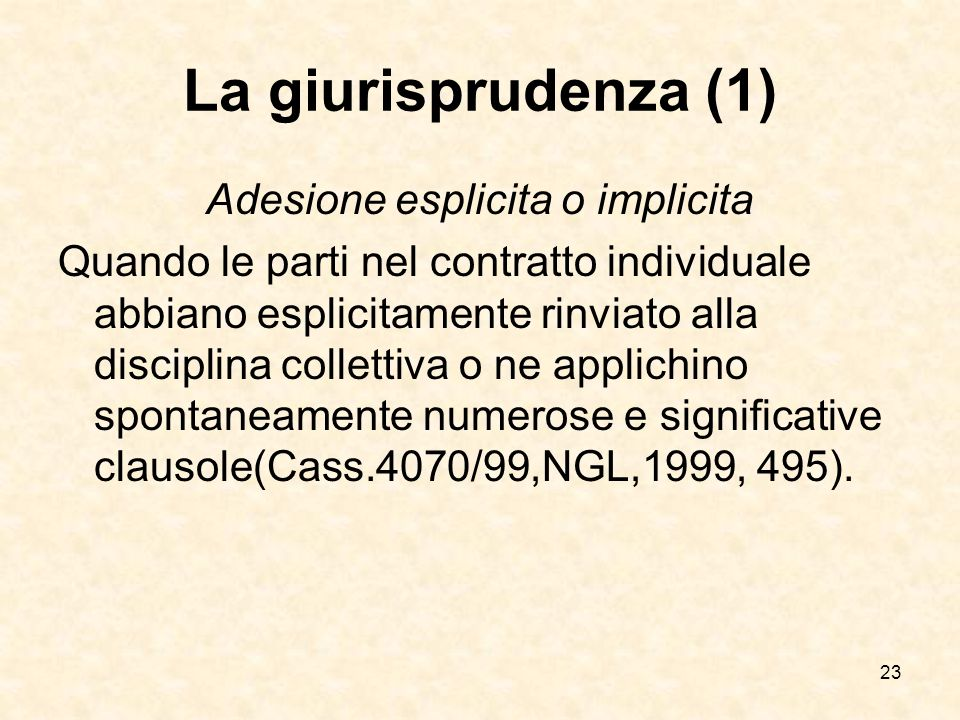 23 La giurisprudenza (1) Adesione esplicita o implicita Quando le parti nel contratto individuale abbiano esplicitamente rinviato alla disciplina collettiva o ne applichino spontaneamente numerose e significative clausole(Cass.4070/99,NGL,1999, 495).