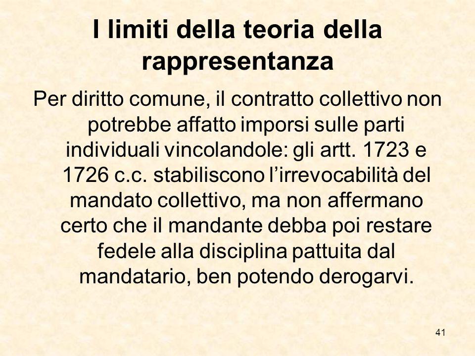41 I limiti della teoria della rappresentanza Per diritto comune, il contratto collettivo non potrebbe affatto imporsi sulle parti individuali vincolandole: gli artt.