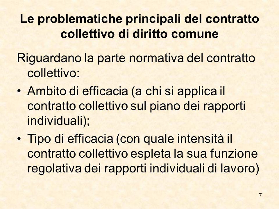 7 Le problematiche principali del contratto collettivo di diritto comune Riguardano la parte normativa del contratto collettivo: Ambito di efficacia (a chi si applica il contratto collettivo sul piano dei rapporti individuali); Tipo di efficacia (con quale intensità il contratto collettivo espleta la sua funzione regolativa dei rapporti individuali di lavoro)