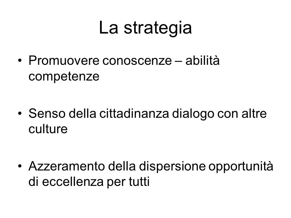 La strategia Promuovere conoscenze – abilità competenze Senso della cittadinanza dialogo con altre culture Azzeramento della dispersione opportunità di eccellenza per tutti