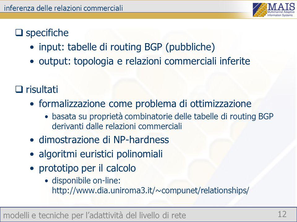 modelli e tecniche per l'adattività del livello di rete 12 inferenza delle relazioni commerciali  specifiche input: tabelle di routing BGP (pubbliche) output: topologia e relazioni commerciali inferite  risultati formalizzazione come problema di ottimizzazione basata su proprietà combinatorie delle tabelle di routing BGP derivanti dalle relazioni commerciali dimostrazione di NP-hardness algoritmi euristici polinomiali prototipo per il calcolo disponibile on-line: http://www.dia.uniroma3.it/~compunet/relationships/