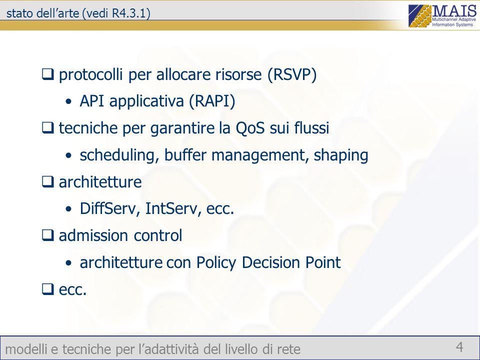 modelli e tecniche per l'adattività del livello di rete 4 stato dell'arte (vedi R4.3.1)  protocolli per allocare risorse (RSVP) API applicativa (RAPI)  tecniche per garantire la QoS sui flussi scheduling, buffer management, shaping  architetture DiffServ, IntServ, ecc.