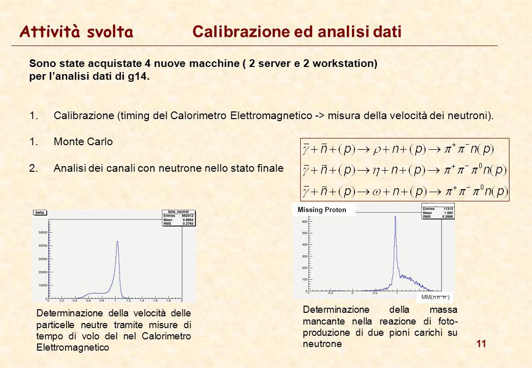 11 Attività svolta Calibrazione ed analisi dati Sono state acquistate 4 nuove macchine ( 2 server e 2 workstation) per l'analisi dati di g14. 1.Calibr