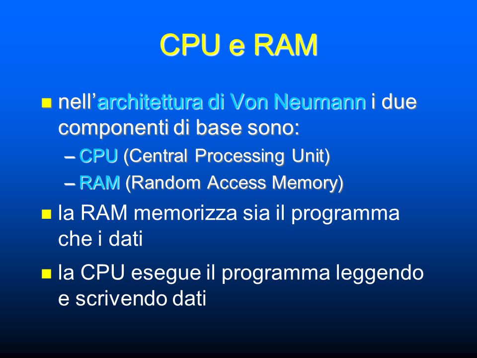 CPU e RAM nell'architettura di Von Neumann i due componenti di base sono: nell'architettura di Von Neumann i due componenti di base sono: –CPU (Centra