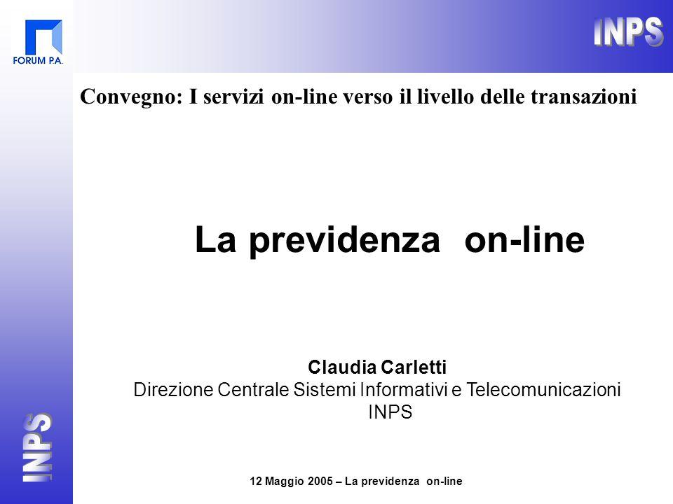 12 Maggio 2005 – La previdenza on-line La previdenza on-line Claudia Carletti Direzione Centrale Sistemi Informativi e Telecomunicazioni INPS Convegno: I servizi on-line verso il livello delle transazioni