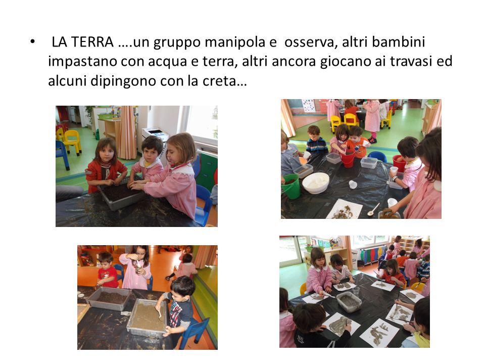 LA TERRA ….un gruppo manipola e osserva, altri bambini impastano con acqua e terra, altri ancora giocano ai travasi ed alcuni dipingono con la creta…
