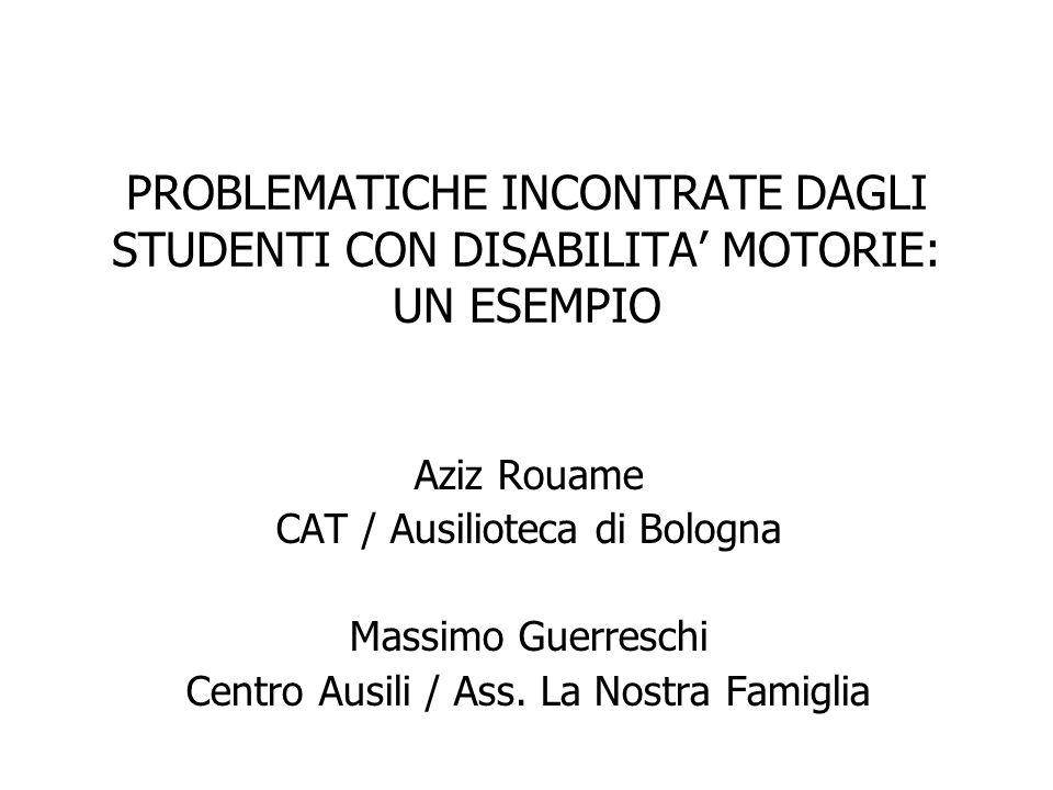 PROBLEMATICHE INCONTRATE DAGLI STUDENTI CON DISABILITA' MOTORIE: UN ESEMPIO Aziz Rouame CAT / Ausilioteca di Bologna Massimo Guerreschi Centro Ausili
