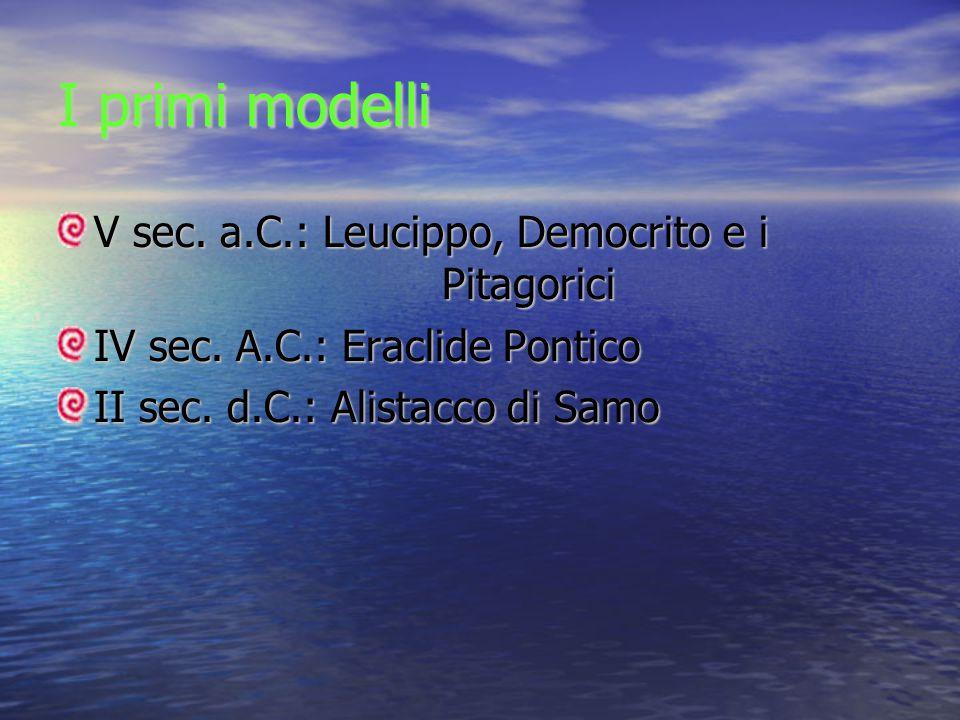 I primi modelli V sec. a.C.: Leucippo, Democrito e i Pitagorici IV sec. A.C.: Eraclide Pontico II sec. d.C.: Alistacco di Samo