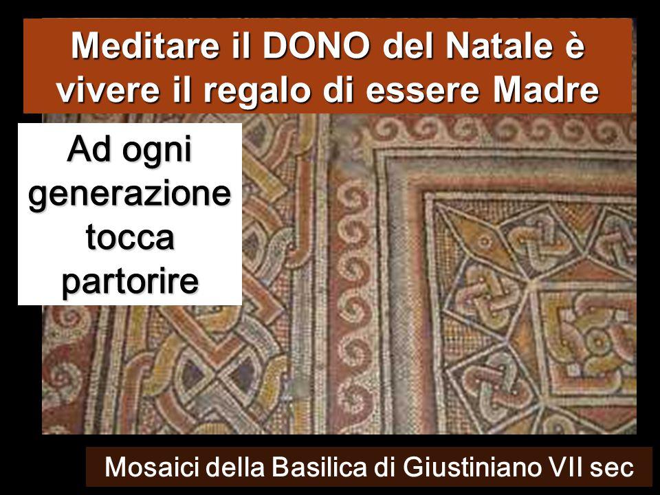 Ad ogni generazione tocca partorire Meditare il DONO del Natale è vivere il regalo di essere Madre Mosaici della Basilica di Giustiniano VII sec