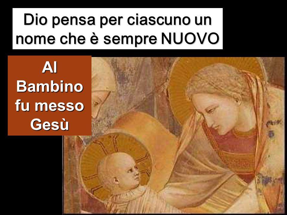 Dio pensa per ciascuno un nome che è sempre NUOVO Al Bambino fu messo Gesù
