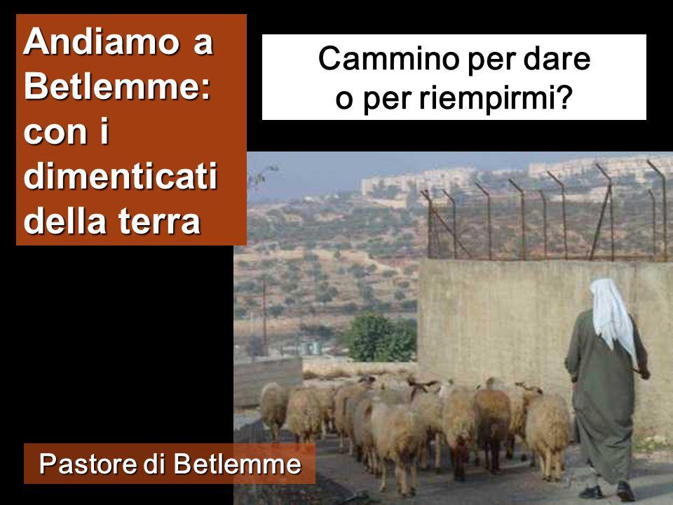 Andiamo a Betlemme: con i dimenticati della terra Cammino per dare o per riempirmi.