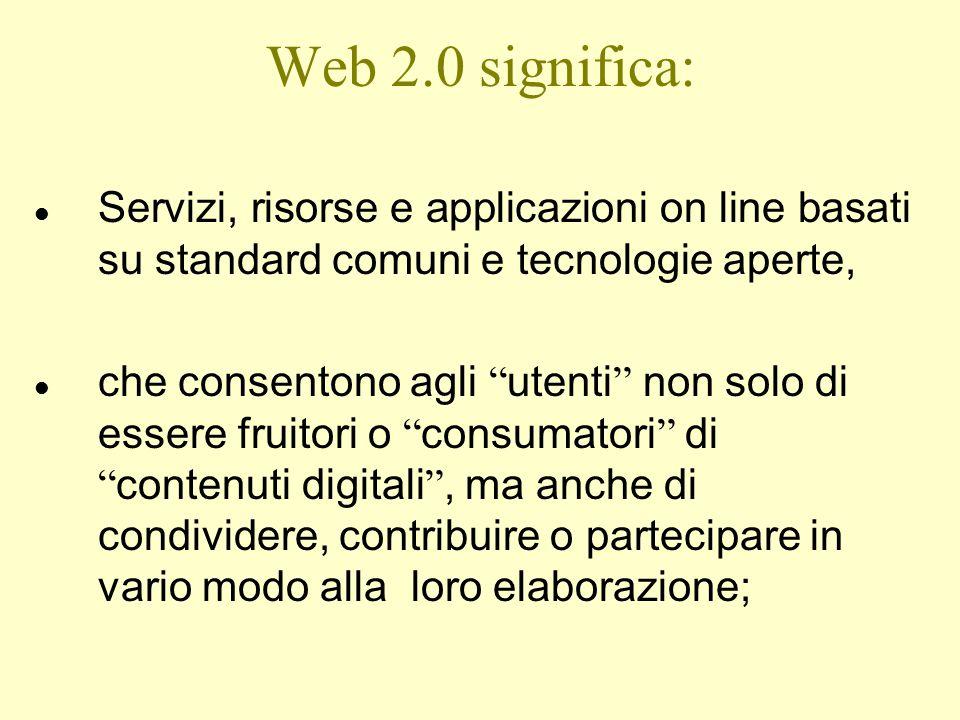 """Web 2.0 significa: l Servizi, risorse e applicazioni on line basati su standard comuni e tecnologie aperte, l che consentono agli """" utenti """" non solo"""