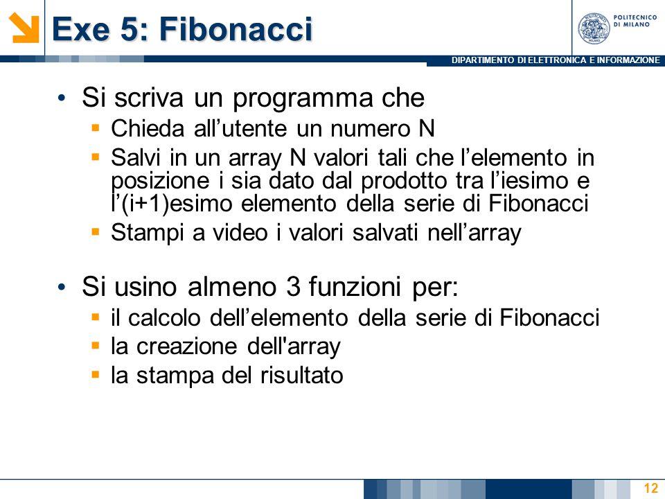 DIPARTIMENTO DI ELETTRONICA E INFORMAZIONE Exe 5: Fibonacci Si scriva un programma che  Chieda all'utente un numero N  Salvi in un array N valori tali che l'elemento in posizione i sia dato dal prodotto tra l'iesimo e l'(i+1)esimo elemento della serie di Fibonacci  Stampi a video i valori salvati nell'array Si usino almeno 3 funzioni per:  il calcolo dell'elemento della serie di Fibonacci  la creazione dell array  la stampa del risultato 12