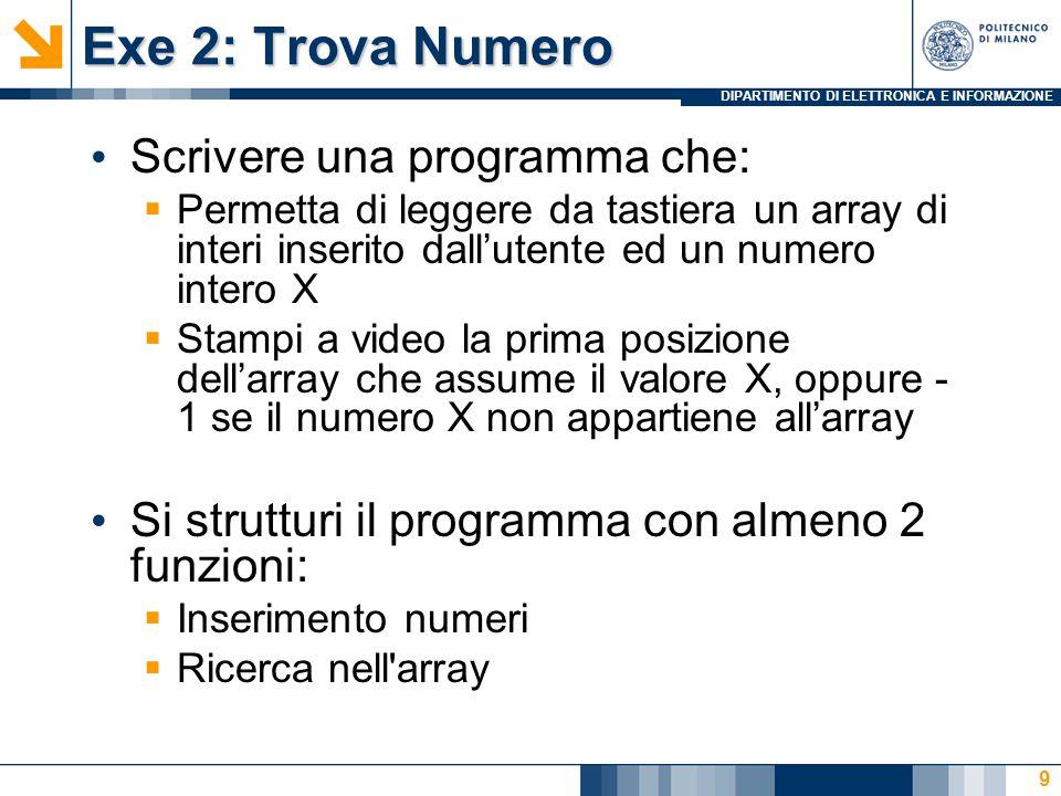 DIPARTIMENTO DI ELETTRONICA E INFORMAZIONE Exe 2: Trova Numero 9 Scrivere una programma che:  Permetta di leggere da tastiera un array di interi inserito dall'utente ed un numero intero X  Stampi a video la prima posizione dell'array che assume il valore X, oppure - 1 se il numero X non appartiene all'array Si strutturi il programma con almeno 2 funzioni:  Inserimento numeri  Ricerca nell array