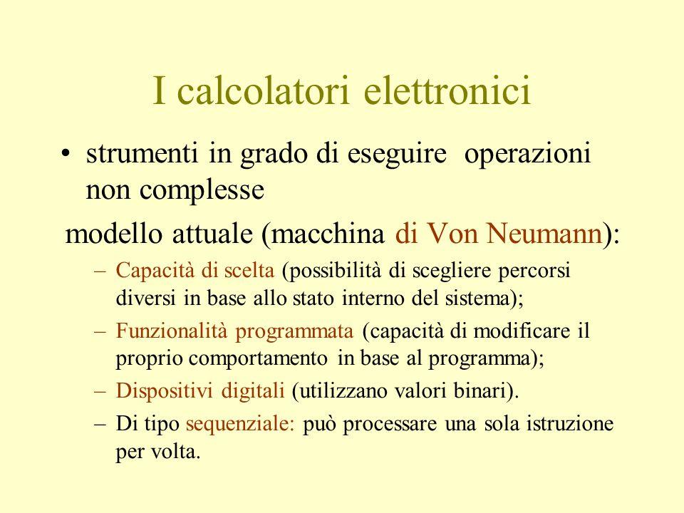I calcolatori elettronici strumenti in grado di eseguire operazioni non complesse modello attuale (macchina di Von Neumann): –Capacità di scelta (possibilità di scegliere percorsi diversi in base allo stato interno del sistema); –Funzionalità programmata (capacità di modificare il proprio comportamento in base al programma); –Dispositivi digitali (utilizzano valori binari).