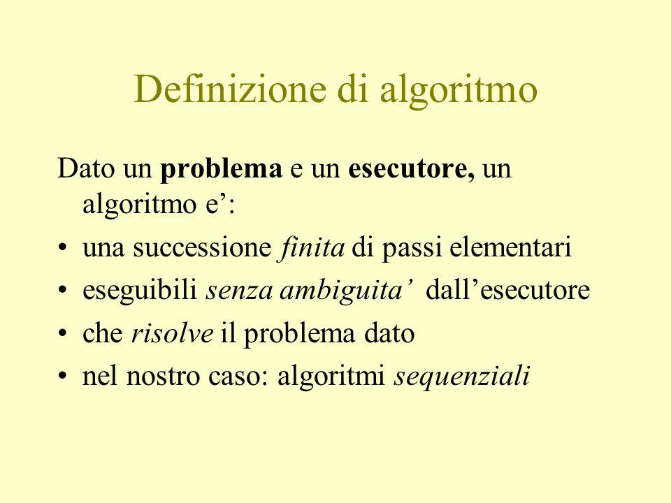 Definizione di algoritmo Dato un problema e un esecutore, un algoritmo e': una successione finita di passi elementari eseguibili senza ambiguita' dall'esecutore che risolve il problema dato nel nostro caso: algoritmi sequenziali