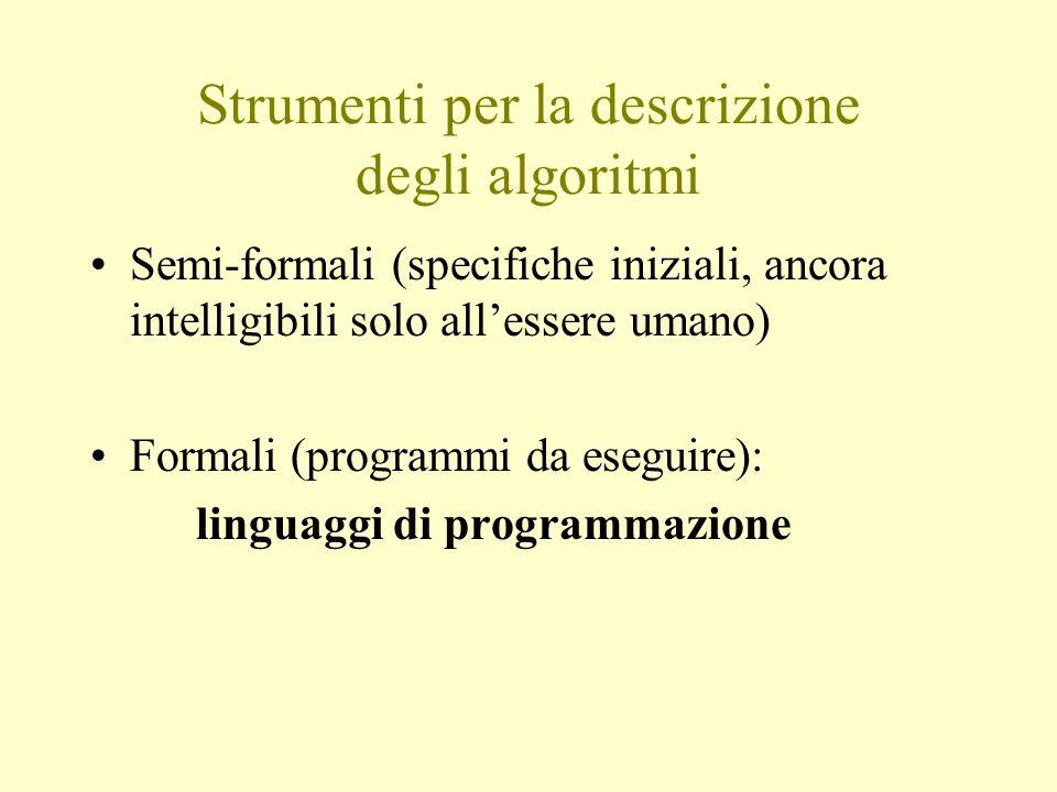 Strumenti per la descrizione degli algoritmi Semi-formali (specifiche iniziali, ancora intelligibili solo all'essere umano) Formali (programmi da eseguire): linguaggi di programmazione