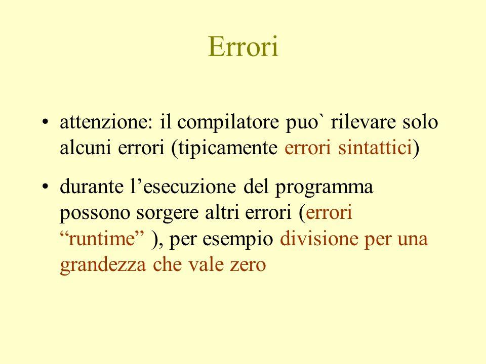 Errori attenzione: il compilatore puo` rilevare solo alcuni errori (tipicamente errori sintattici) durante l'esecuzione del programma possono sorgere altri errori (errori runtime ), per esempio divisione per una grandezza che vale zero