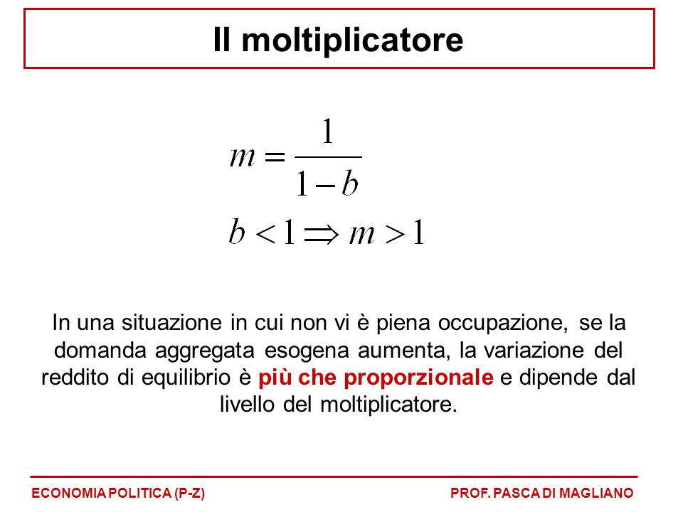 Il moltiplicatore In una situazione in cui non vi è piena occupazione, se la domanda aggregata esogena aumenta, la variazione del reddito di equilibrio è più che proporzionale e dipende dal livello del moltiplicatore.