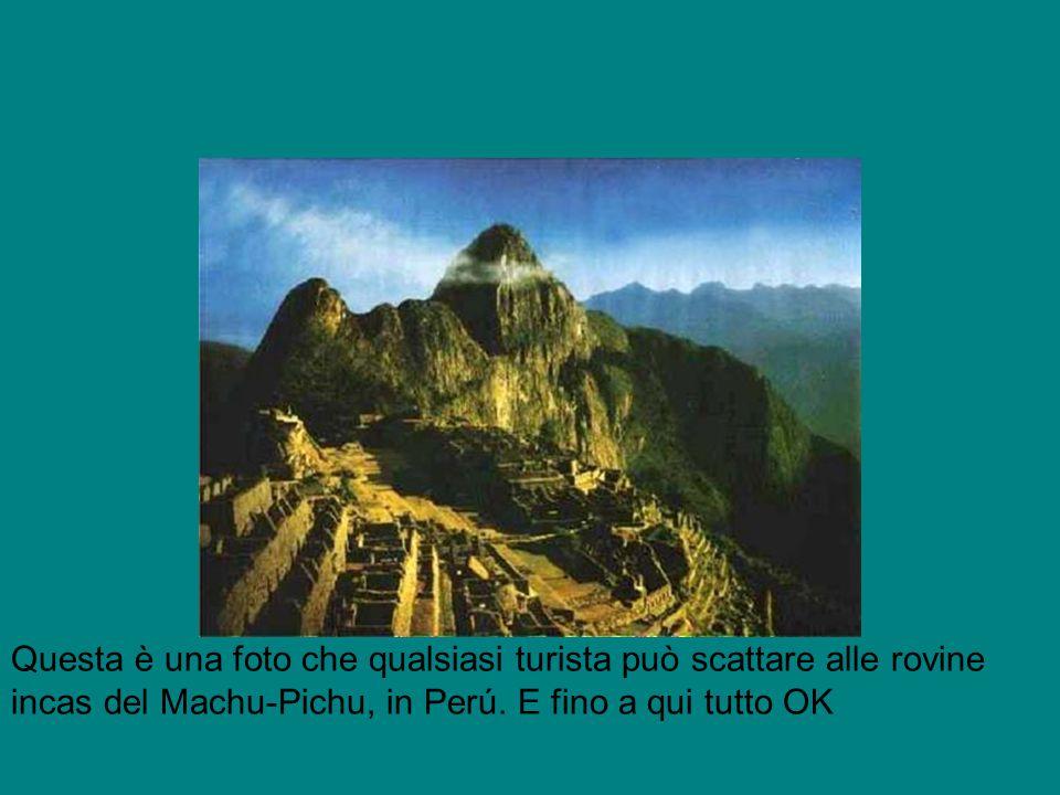 Questa è una foto che qualsiasi turista può scattare alle rovine incas del Machu-Pichu, in Perú. E fino a qui tutto OK