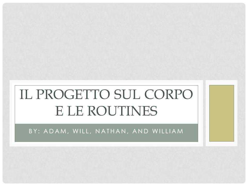 BY: ADAM, WILL, NATHAN, AND WILLIAM IL PROGETTO SUL CORPO E LE ROUTINES