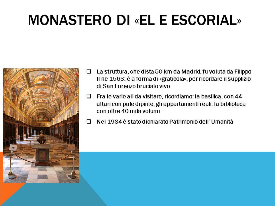 MONASTERO DI «EL E ESCORIAL»  La struttura, che dista 50 km da Madrid, fu voluta da Filippo II ne 1563: è a forma di «graticola», per ricordare il su