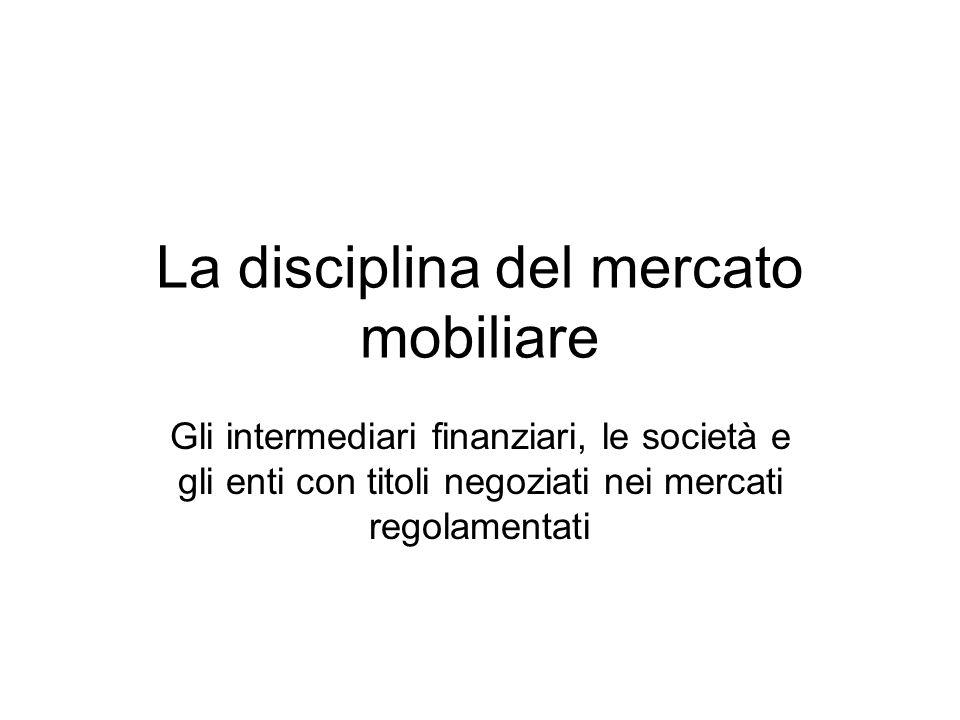 La disciplina del mercato mobiliare Gli intermediari finanziari, le società e gli enti con titoli negoziati nei mercati regolamentati
