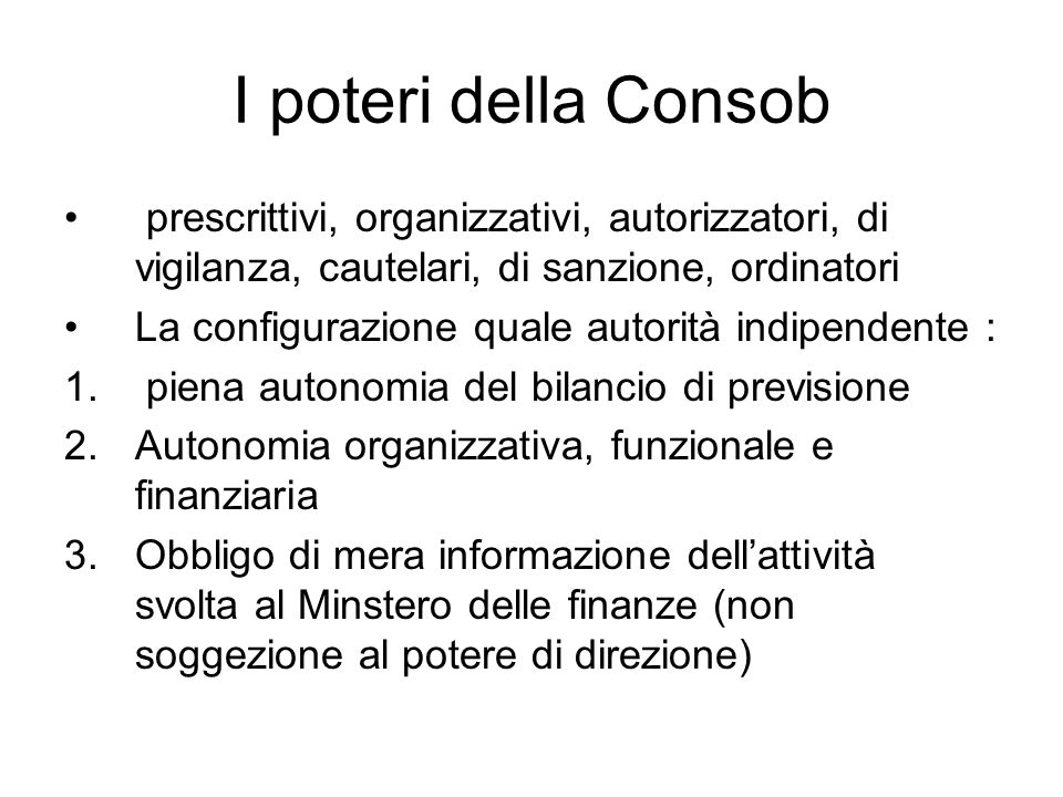 I poteri della Consob prescrittivi, organizzativi, autorizzatori, di vigilanza, cautelari, di sanzione, ordinatori La configurazione quale autorità indipendente : 1.
