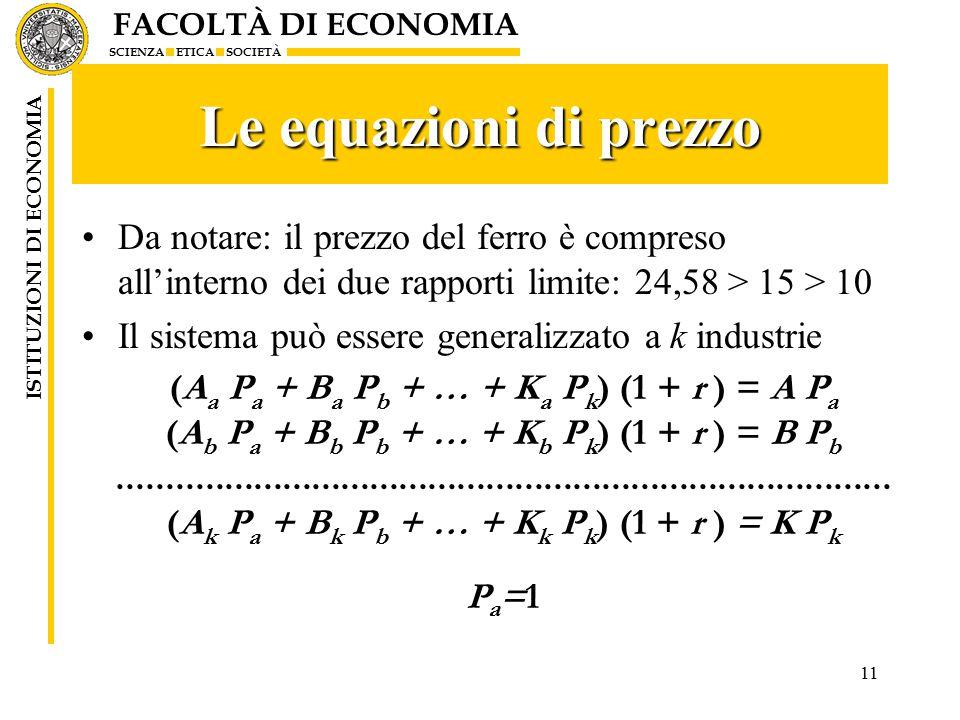 FACOLTÀ DI ECONOMIA SCIENZA ETICA SOCIETÀ ISTITUZIONI DI ECONOMIA 11 Le equazioni di prezzo Da notare: il prezzo del ferro è compreso all'interno dei due rapporti limite: 24,58 > 15 > 10 Il sistema può essere generalizzato a k industrie (A a P a + B a P b + … + K a P k ) (1 + r ) = A P a (A b P a + B b P b + … + K b P k ) (1 + r ) = B P b................................................................................