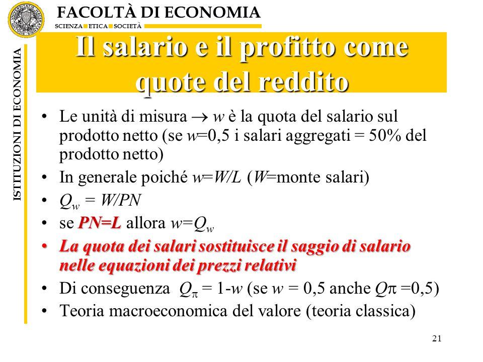 FACOLTÀ DI ECONOMIA SCIENZA ETICA SOCIETÀ ISTITUZIONI DI ECONOMIA 21 Il salario e il profitto come quote del reddito Le unità di misura  w è la quota del salario sul prodotto netto (se w=0,5 i salari aggregati = 50% del prodotto netto) In generale poiché w=W/L (W=monte salari) Q w = W/PN PN=Lse PN=L allora w=Q w La quota dei salari sostituisce il saggio di salario nelle equazioni dei prezzi relativiLa quota dei salari sostituisce il saggio di salario nelle equazioni dei prezzi relativi Di conseguenza Q  = 1-w (se w = 0,5 anche Q  =0,5) Teoria macroeconomica del valore (teoria classica)