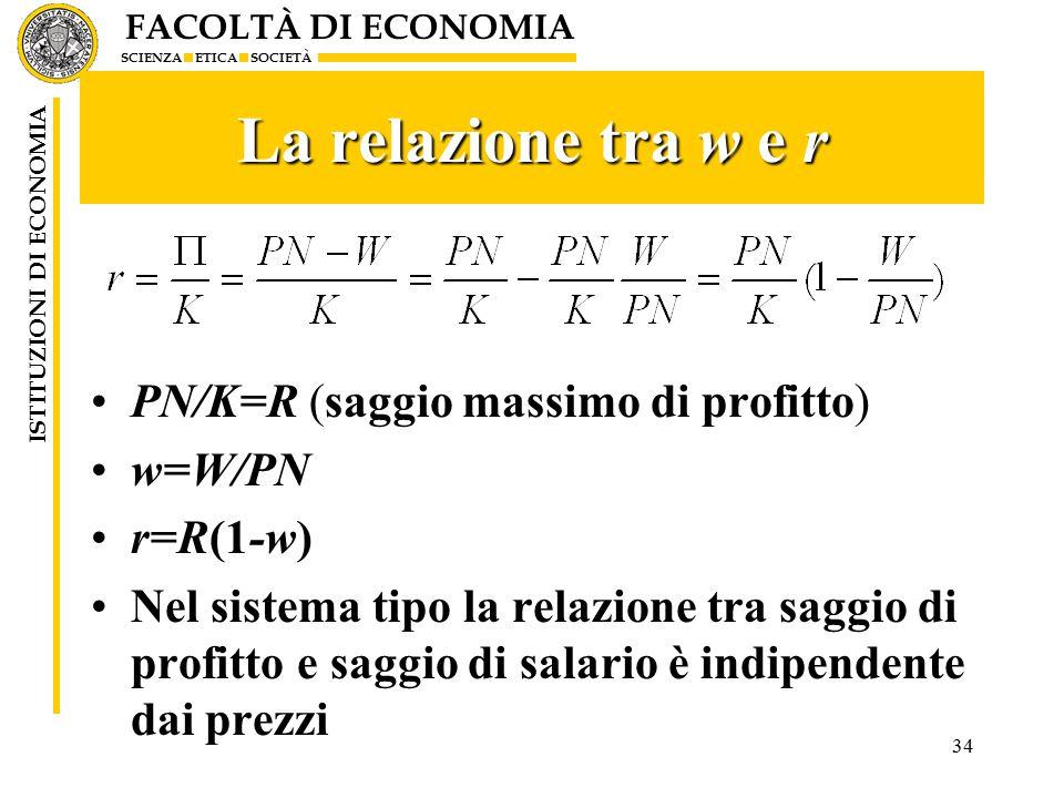 FACOLTÀ DI ECONOMIA SCIENZA ETICA SOCIETÀ ISTITUZIONI DI ECONOMIA La relazione tra w e r PN/K=R (saggio massimo di profitto) w=W/PN r=R(1-w) Nel sistema tipo la relazione tra saggio di profitto e saggio di salario è indipendente dai prezzi 34