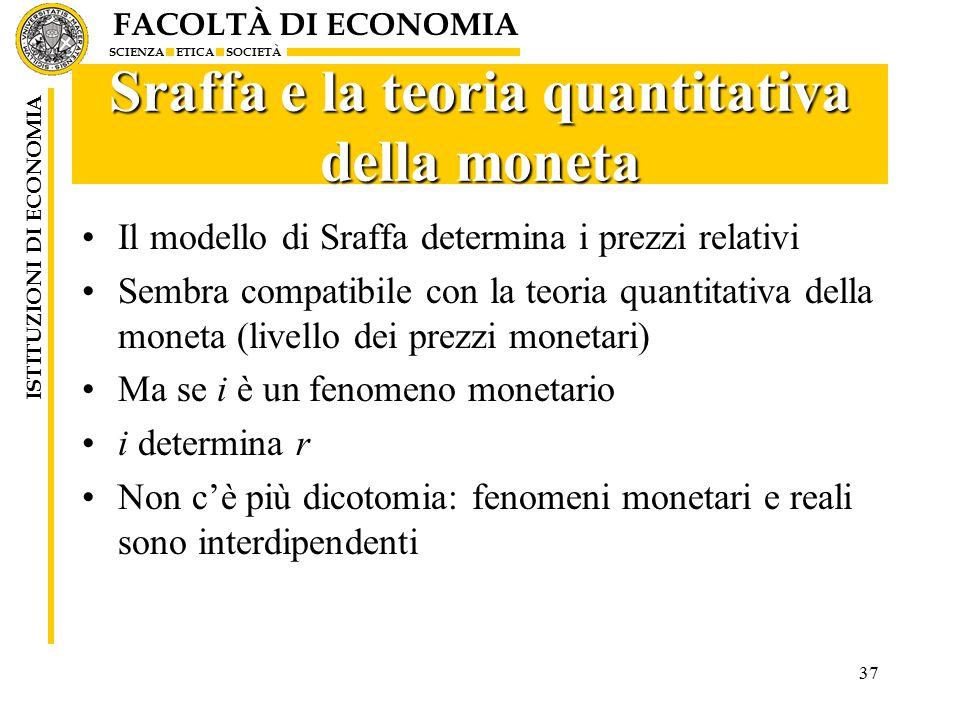 FACOLTÀ DI ECONOMIA SCIENZA ETICA SOCIETÀ ISTITUZIONI DI ECONOMIA 37 Sraffa e la teoria quantitativa della moneta Il modello di Sraffa determina i prezzi relativi Sembra compatibile con la teoria quantitativa della moneta (livello dei prezzi monetari) Ma se i è un fenomeno monetario i determina r Non c'è più dicotomia: fenomeni monetari e reali sono interdipendenti