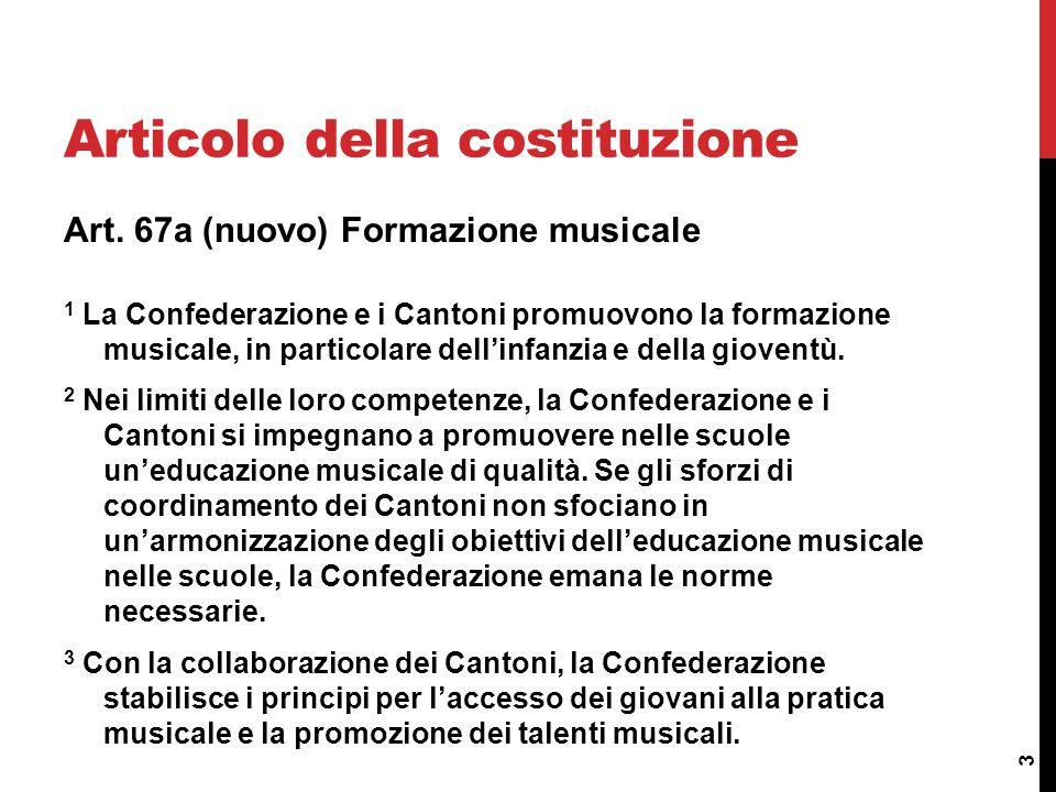 Art. 67a (nuovo) Formazione musicale 1 La Confederazione e i Cantoni promuovono la formazione musicale, in particolare dell'infanzia e della gioventù.