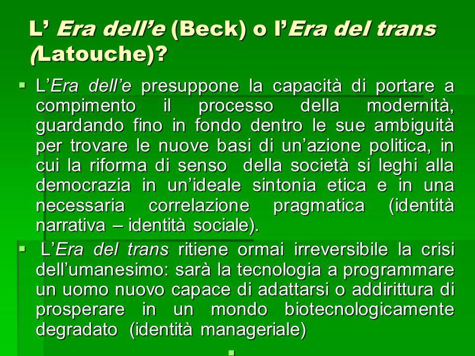 L' Era dell'e (Beck) o l'Era del trans (Latouche)?  L'Era dell'e presuppone la capacità di portare a compimento il processo della modernità, guardand