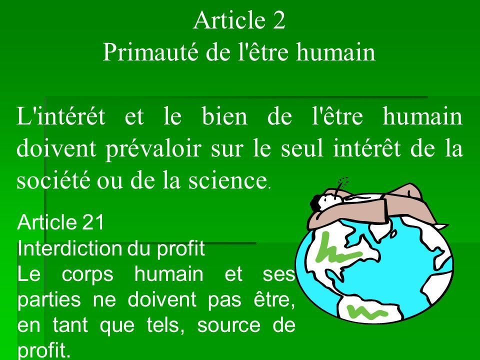 Article 2 Primauté de l'être humain L'intérét et le bien de l'être humain doivent prévaloir sur le seul intérêt de la société ou de la science. Articl
