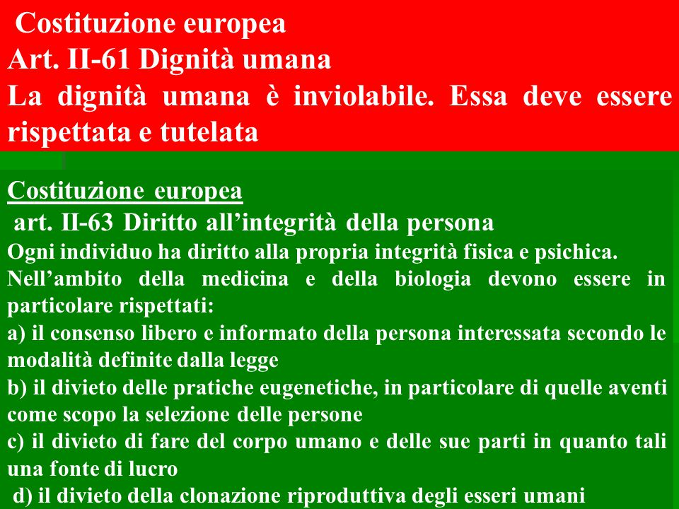 Costituzione europea art. II-63 Diritto all'integrità della persona Ogni individuo ha diritto alla propria integrità fisica e psichica. Nell'ambito de