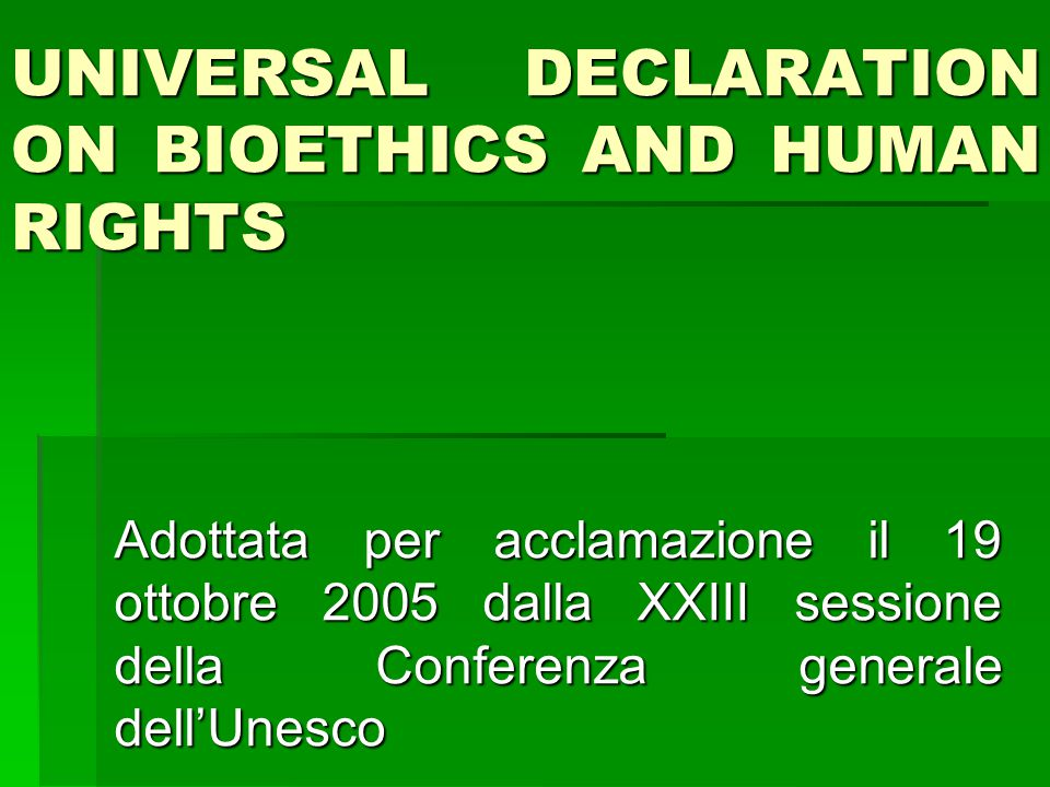 UNIVERSAL DECLARATION ON BIOETHICS AND HUMAN RIGHTS Adottata per acclamazione il 19 ottobre 2005 dalla XXIII sessione della Conferenza generale dell'U