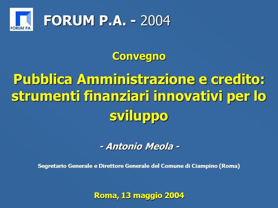 Roma, 13 maggio 2004 Convegno Pubblica Amministrazione e credito: strumenti finanziari innovativi per lo sviluppo FORUM P.A. - 2004 - Antonio Meola -