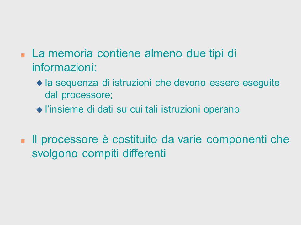 n La memoria contiene almeno due tipi di informazioni: u la sequenza di istruzioni che devono essere eseguite dal processore; u l'insieme di dati su c