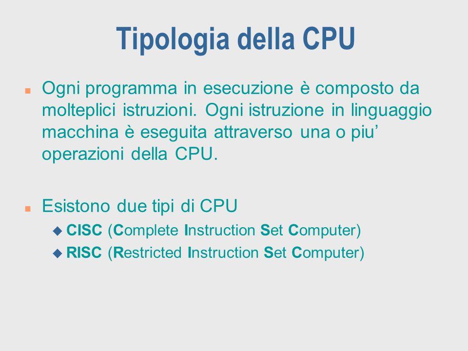 Tipologia della CPU n Ogni programma in esecuzione è composto da molteplici istruzioni. Ogni istruzione in linguaggio macchina è eseguita attraverso u