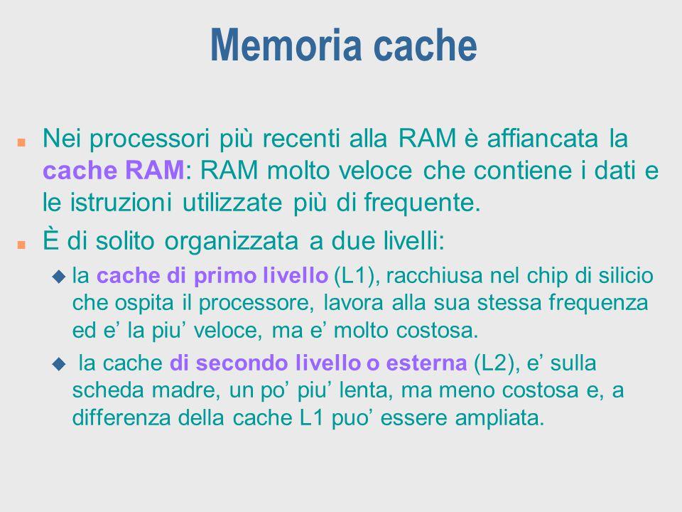 Memoria cache n Nei processori più recenti alla RAM è affiancata la cache RAM: RAM molto veloce che contiene i dati e le istruzioni utilizzate più di