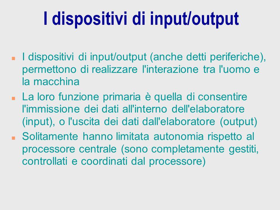 I dispositivi di input/output n I dispositivi di input/output (anche detti periferiche), permettono di realizzare l'interazione tra l'uomo e la macchi